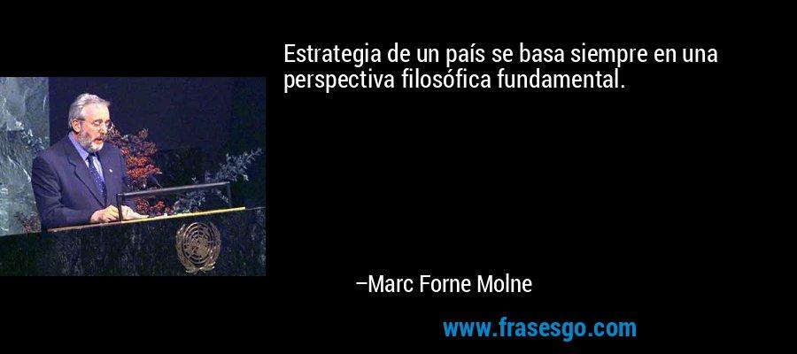 Estrategia de un país se basa siempre en una perspectiva filosófica fundamental. – Marc Forne Molne