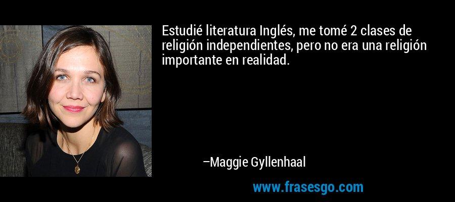 Estudié literatura Inglés, me tomé 2 clases de religión independientes, pero no era una religión importante en realidad. – Maggie Gyllenhaal