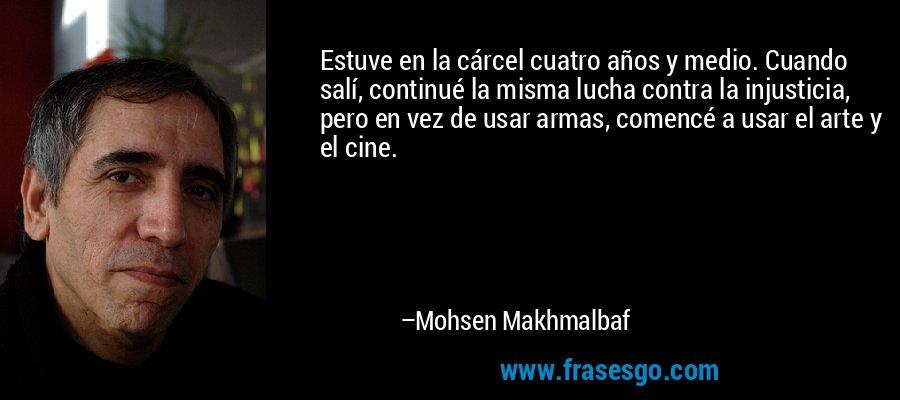 Estuve en la cárcel cuatro años y medio. Cuando salí, continué la misma lucha contra la injusticia, pero en vez de usar armas, comencé a usar el arte y el cine. – Mohsen Makhmalbaf