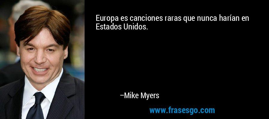 Europa es canciones raras que nunca harían en Estados Unidos. – Mike Myers
