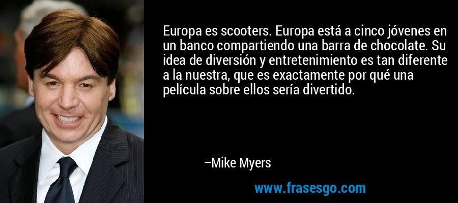 Europa es scooters. Europa está a cinco jóvenes en un banco compartiendo una barra de chocolate. Su idea de diversión y entretenimiento es tan diferente a la nuestra, que es exactamente por qué una película sobre ellos sería divertido. – Mike Myers