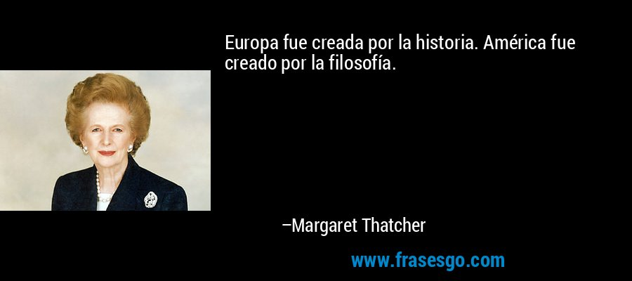 Europa fue creada por la historia. América fue creado por la filosofía. – Margaret Thatcher