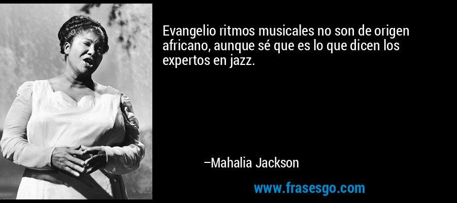 Evangelio ritmos musicales no son de origen africano, aunque sé que es lo que dicen los expertos en jazz. – Mahalia Jackson