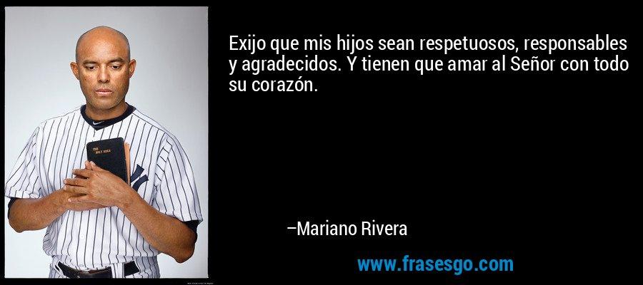 Exijo que mis hijos sean respetuosos, responsables y agradecidos. Y tienen que amar al Señor con todo su corazón. – Mariano Rivera
