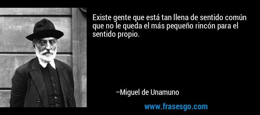 Existe gente que está tan llena de sentido común que no le queda el más pequeño rincón para el sentido propio. – Miguel de Unamuno