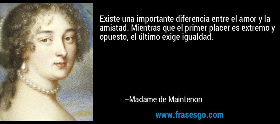 Existe una importante diferencia entre el amor y la amistad. Mientras que el primer placer es extremo y opuesto, el último exige igualdad. – Madame de Maintenon