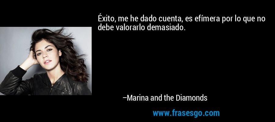 Éxito, me he dado cuenta, es efímera por lo que no debe valorarlo demasiado. – Marina and the Diamonds
