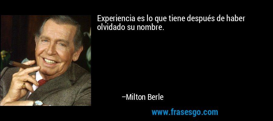 Experiencia es lo que tiene después de haber olvidado su nombre. – Milton Berle