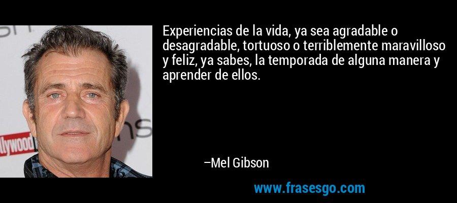 Experiencias de la vida, ya sea agradable o desagradable, tortuoso o terriblemente maravilloso y feliz, ya sabes, la temporada de alguna manera y aprender de ellos. – Mel Gibson