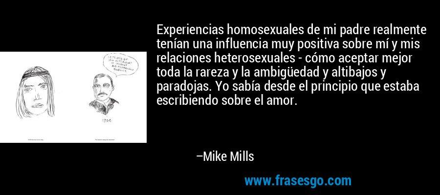 Experiencias homosexuales de mi padre realmente tenían una influencia muy positiva sobre mí y mis relaciones heterosexuales - cómo aceptar mejor toda la rareza y la ambigüedad y altibajos y paradojas. Yo sabía desde el principio que estaba escribiendo sobre el amor. – Mike Mills