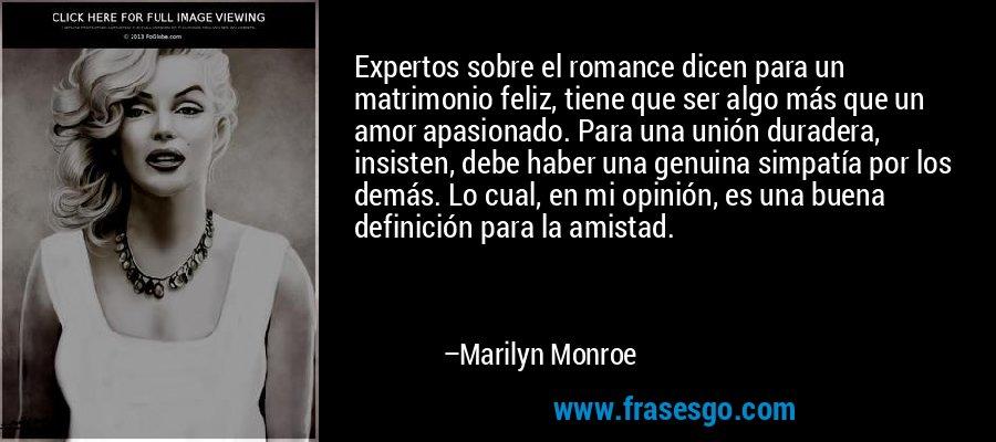 Expertos sobre el romance dicen para un matrimonio feliz, tiene que ser algo más que un amor apasionado. Para una unión duradera, insisten, debe haber una genuina simpatía por los demás. Lo cual, en mi opinión, es una buena definición para la amistad. – Marilyn Monroe