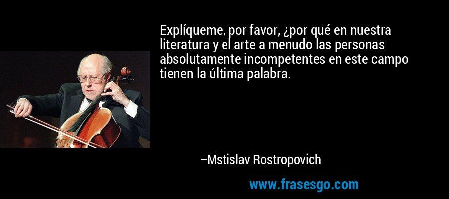 Explíqueme, por favor, ¿por qué en nuestra literatura y el arte a menudo las personas absolutamente incompetentes en este campo tienen la última palabra. – Mstislav Rostropovich