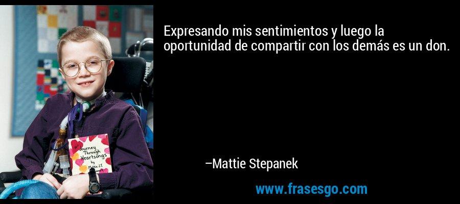 Expresando mis sentimientos y luego la oportunidad de compartir con los demás es un don. – Mattie Stepanek