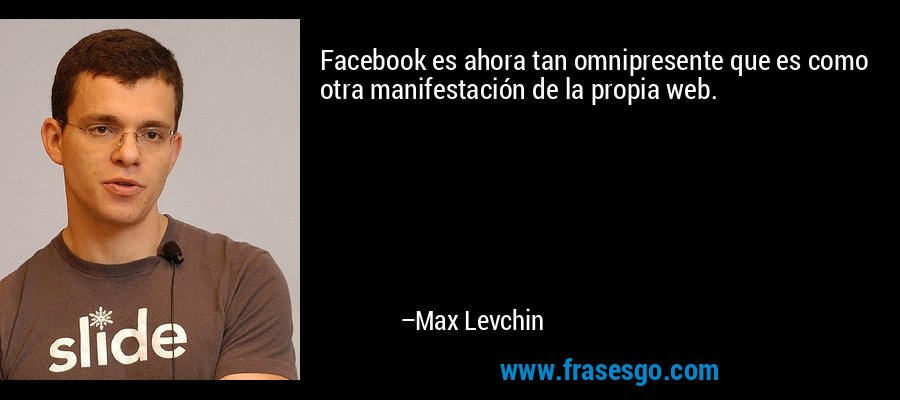 Facebook es ahora tan omnipresente que es como otra manifestación de la propia web. – Max Levchin