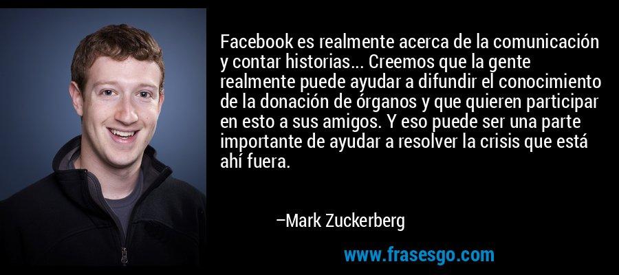 Facebook es realmente acerca de la comunicación y contar historias... Creemos que la gente realmente puede ayudar a difundir el conocimiento de la donación de órganos y que quieren participar en esto a sus amigos. Y eso puede ser una parte importante de ayudar a resolver la crisis que está ahí fuera. – Mark Zuckerberg