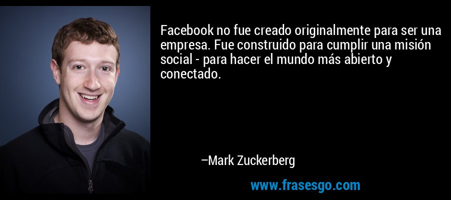 Facebook no fue creado originalmente para ser una empresa. Fue construido para cumplir una misión social - para hacer el mundo más abierto y conectado. – Mark Zuckerberg