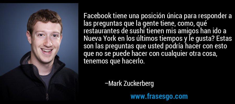Facebook tiene una posición única para responder a las preguntas que la gente tiene, como, qué restaurantes de sushi tienen mis amigos han ido a Nueva York en los últimos tiempos y le gusta? Estas son las preguntas que usted podría hacer con esto que no se puede hacer con cualquier otra cosa, tenemos que hacerlo. – Mark Zuckerberg