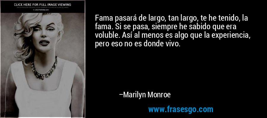 Fama pasará de largo, tan largo, te he tenido, la fama. Si se pasa, siempre he sabido que era voluble. Así al menos es algo que la experiencia, pero eso no es donde vivo. – Marilyn Monroe