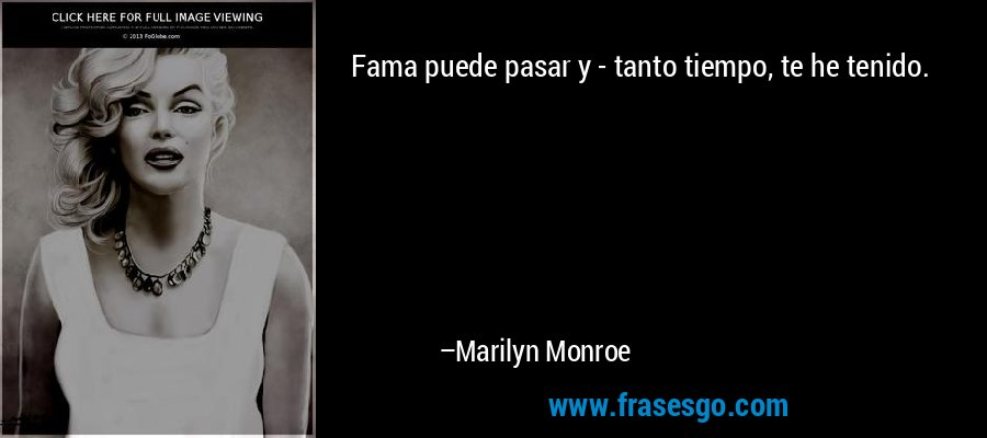 Fama puede pasar y - tanto tiempo, te he tenido. – Marilyn Monroe