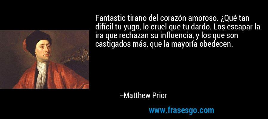 Fantastic tirano del corazón amoroso. ¿Qué tan difícil tu yugo, lo cruel que tu dardo. Los escapar la ira que rechazan su influencia, y los que son castigados más, que la mayoría obedecen. – Matthew Prior