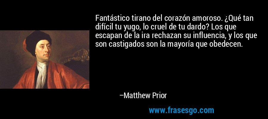 Fantástico tirano del corazón amoroso. ¿Qué tan difícil tu yugo, lo cruel de tu dardo? Los que escapan de la ira rechazan su influencia, y los que son castigados son la mayoría que obedecen. – Matthew Prior