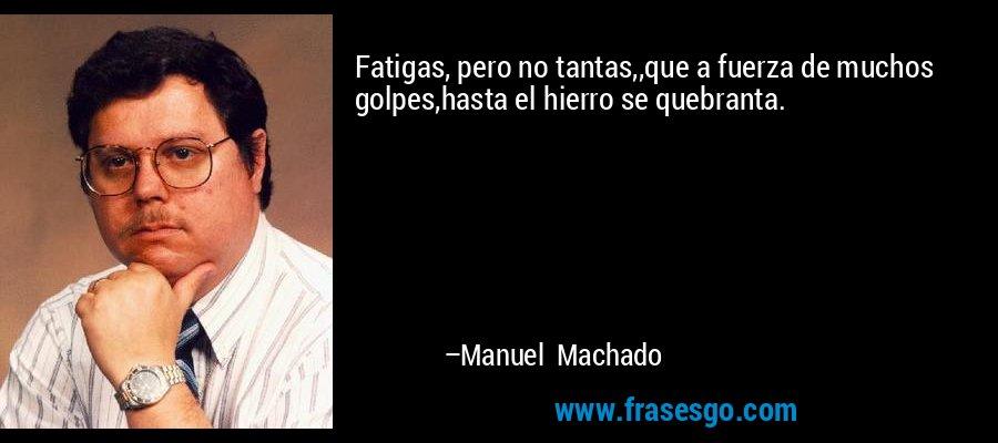Fatigas, pero no tantas,,que a fuerza de muchos golpes,hasta el hierro se quebranta. – Manuel Machado