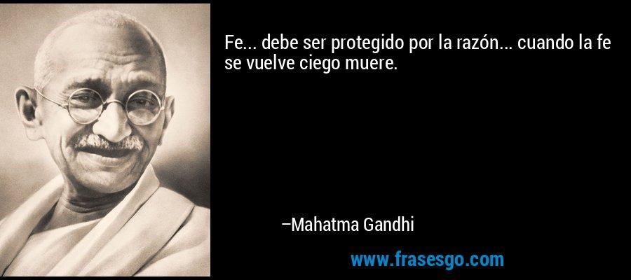 Fe... debe ser protegido por la razón... cuando la fe se vuelve ciego muere. – Mahatma Gandhi