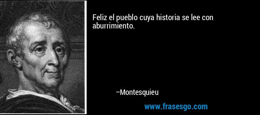 Feliz el pueblo cuya historia se lee con aburrimiento. – Montesquieu