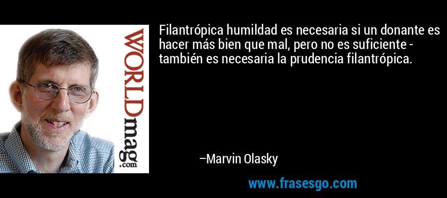 Filantrópica humildad es necesaria si un donante es hacer más bien que mal, pero no es suficiente - también es necesaria la prudencia filantrópica. – Marvin Olasky