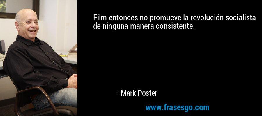 Film entonces no promueve la revolución socialista de ninguna manera consistente. – Mark Poster