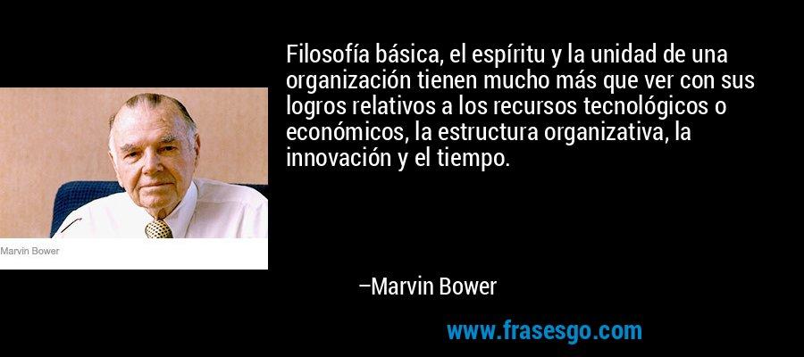 Filosofía básica, el espíritu y la unidad de una organización tienen mucho más que ver con sus logros relativos a los recursos tecnológicos o económicos, la estructura organizativa, la innovación y el tiempo. – Marvin Bower