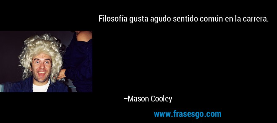 Filosofía gusta agudo sentido común en la carrera. – Mason Cooley