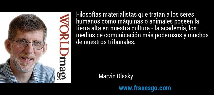 Filosofías materialistas que tratan a los seres humanos como máquinas o animales poseen la tierra alta en nuestra cultura - la academia, los medios de comunicación más poderosos y muchos de nuestros tribunales. – Marvin Olasky