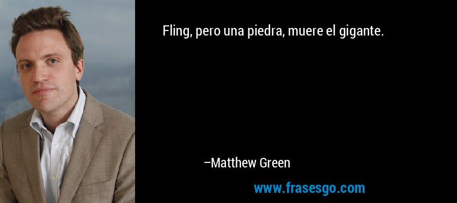 Fling, pero una piedra, muere el gigante. – Matthew Green