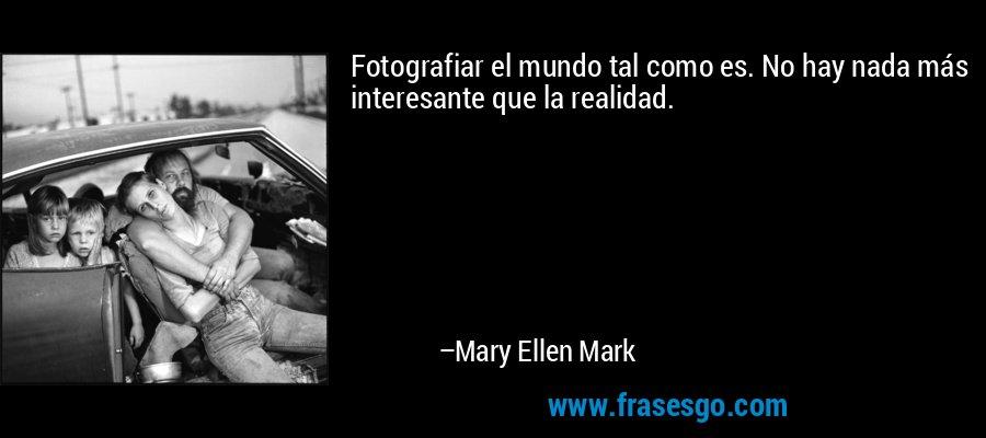 Fotografiar el mundo tal como es. No hay nada más interesante que la realidad. – Mary Ellen Mark