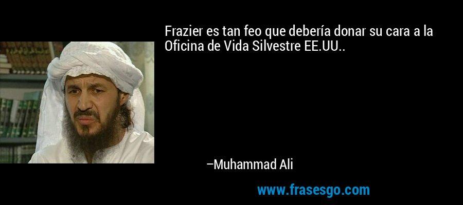 Frazier es tan feo que debería donar su cara a la Oficina de Vida Silvestre EE.UU.. – Muhammad Ali