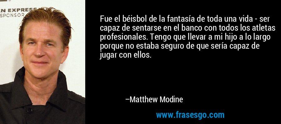 Fue el béisbol de la fantasía de toda una vida - ser capaz de sentarse en el banco con todos los atletas profesionales. Tengo que llevar a mi hijo a lo largo porque no estaba seguro de que sería capaz de jugar con ellos. – Matthew Modine