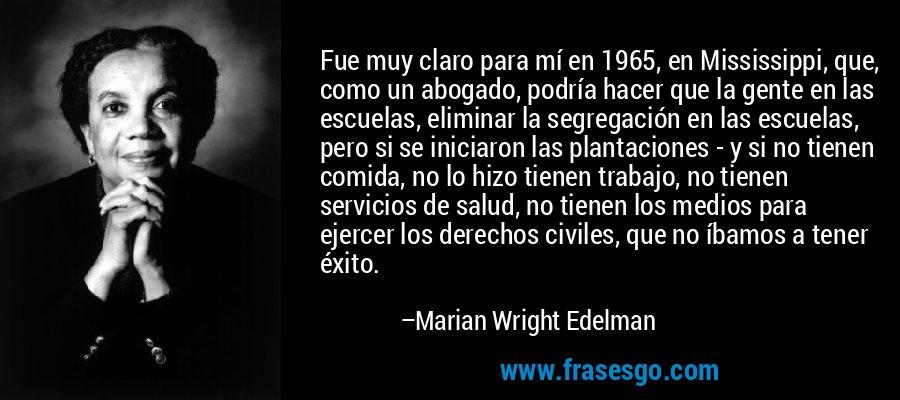 Fue muy claro para mí en 1965, en Mississippi, que, como un abogado, podría hacer que la gente en las escuelas, eliminar la segregación en las escuelas, pero si se iniciaron las plantaciones - y si no tienen comida, no lo hizo tienen trabajo, no tienen servicios de salud, no tienen los medios para ejercer los derechos civiles, que no íbamos a tener éxito. – Marian Wright Edelman
