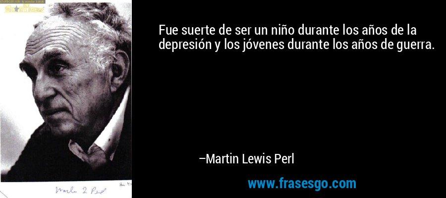 Fue suerte de ser un niño durante los años de la depresión y los jóvenes durante los años de guerra. – Martin Lewis Perl
