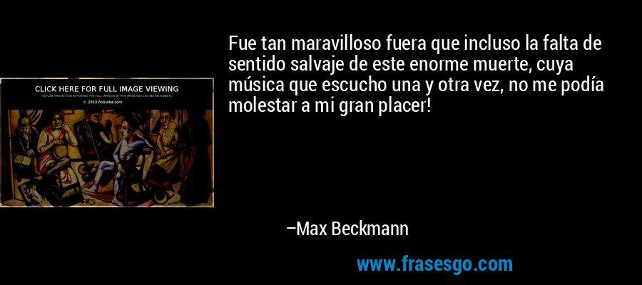 Fue tan maravilloso fuera que incluso la falta de sentido salvaje de este enorme muerte, cuya música que escucho una y otra vez, no me podía molestar a mi gran placer! – Max Beckmann
