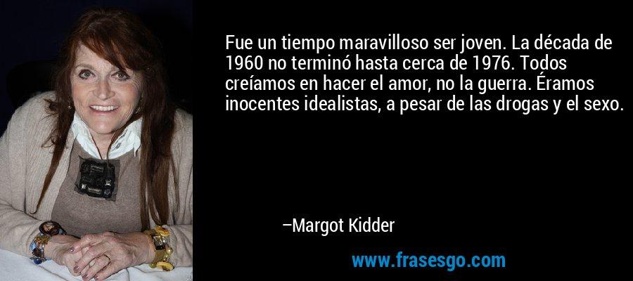 Fue un tiempo maravilloso ser joven. La década de 1960 no terminó hasta cerca de 1976. Todos creíamos en hacer el amor, no la guerra. Éramos inocentes idealistas, a pesar de las drogas y el sexo. – Margot Kidder