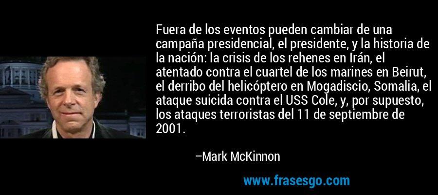 Fuera de los eventos pueden cambiar de una campaña presidencial, el presidente, y la historia de la nación: la crisis de los rehenes en Irán, el atentado contra el cuartel de los marines en Beirut, el derribo del helicóptero en Mogadiscio, Somalia, el ataque suicida contra el USS Cole, y, por supuesto, los ataques terroristas del 11 de septiembre de 2001. – Mark McKinnon