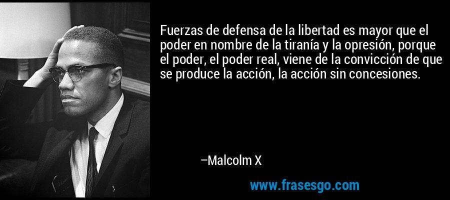 Fuerzas de defensa de la libertad es mayor que el poder en nombre de la tiranía y la opresión, porque el poder, el poder real, viene de la convicción de que se produce la acción, la acción sin concesiones. – Malcolm X