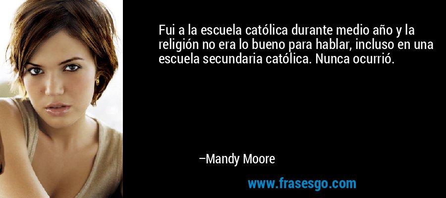 Fui a la escuela católica durante medio año y la religión no era lo bueno para hablar, incluso en una escuela secundaria católica. Nunca ocurrió. – Mandy Moore
