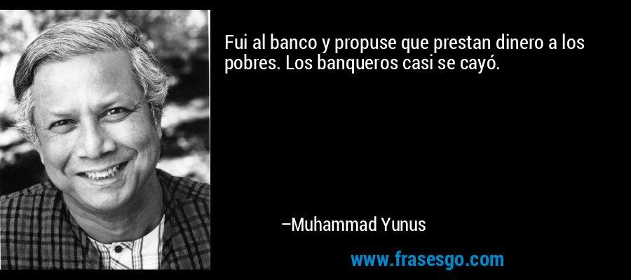 Fui al banco y propuse que prestan dinero a los pobres. Los banqueros casi se cayó. – Muhammad Yunus