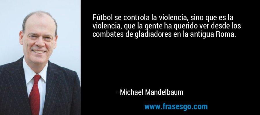 Fútbol se controla la violencia, sino que es la violencia, que la gente ha querido ver desde los combates de gladiadores en la antigua Roma. – Michael Mandelbaum