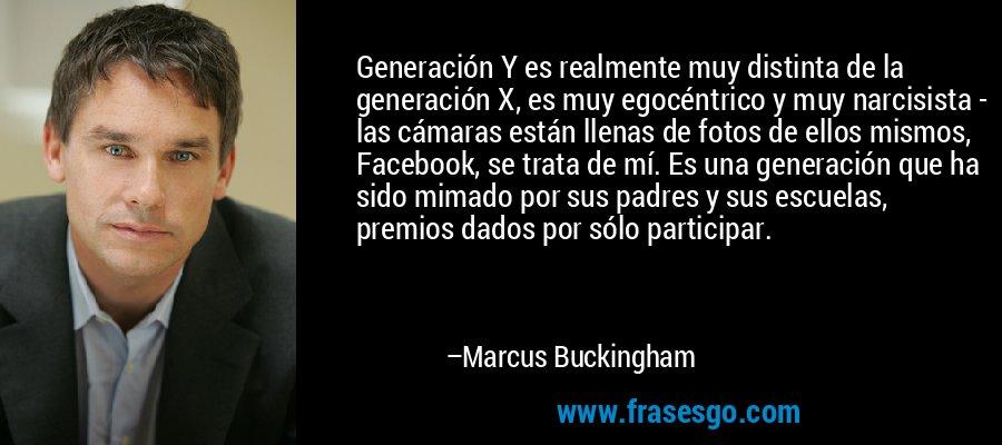 Generación Y es realmente muy distinta de la generación X, es muy egocéntrico y muy narcisista - las cámaras están llenas de fotos de ellos mismos, Facebook, se trata de mí. Es una generación que ha sido mimado por sus padres y sus escuelas, premios dados por sólo participar. – Marcus Buckingham