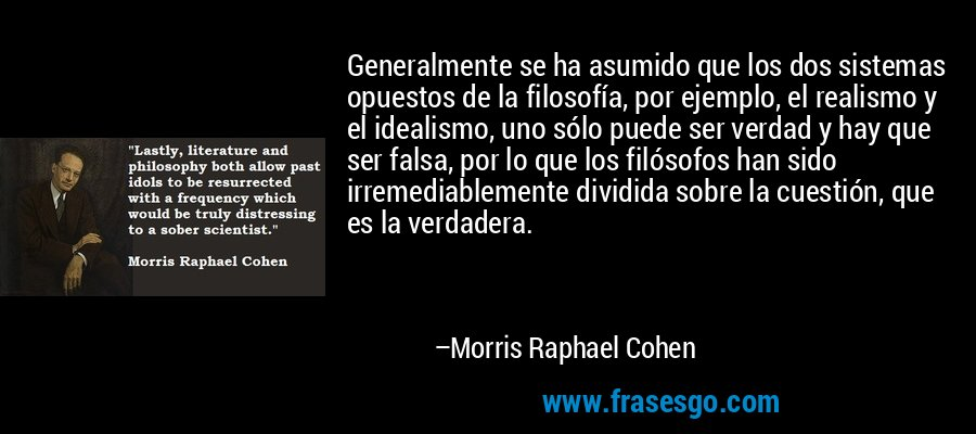 Generalmente se ha asumido que los dos sistemas opuestos de la filosofía, por ejemplo, el realismo y el idealismo, uno sólo puede ser verdad y hay que ser falsa, por lo que los filósofos han sido irremediablemente dividida sobre la cuestión, que es la verdadera. – Morris Raphael Cohen