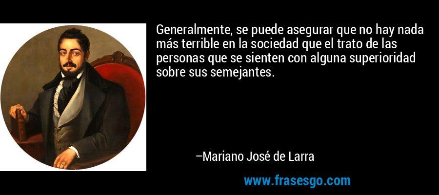Generalmente, se puede asegurar que no hay nada más terrible en la sociedad que el trato de las personas que se sienten con alguna superioridad sobre sus semejantes. – Mariano José de Larra