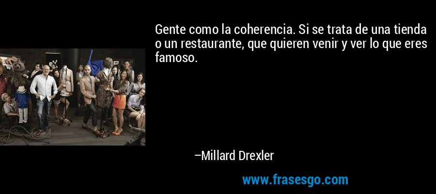 Gente como la coherencia. Si se trata de una tienda o un restaurante, que quieren venir y ver lo que eres famoso. – Millard Drexler
